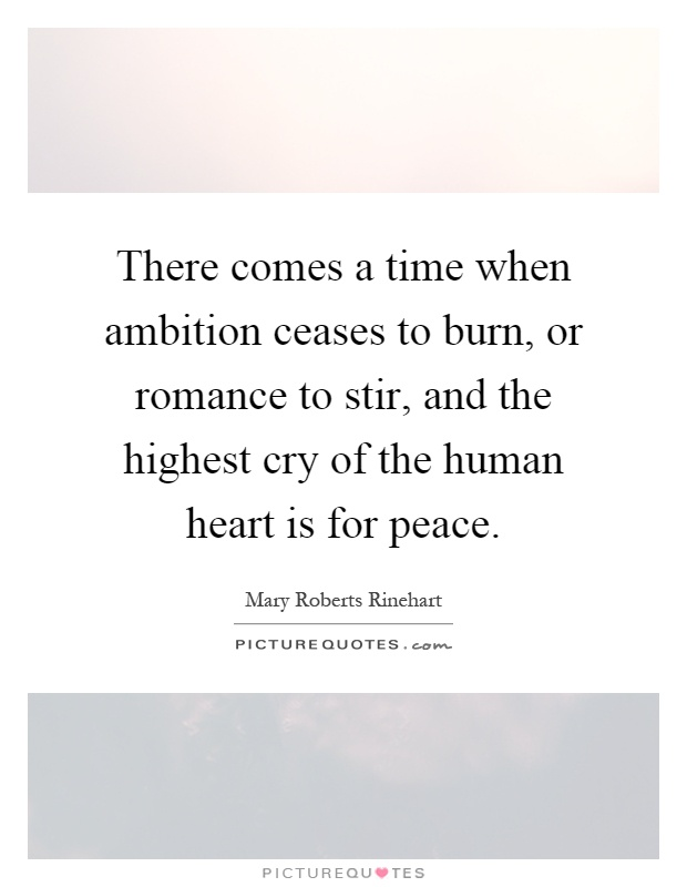 There comes a time when ambition ceases to burn, or romance to stir, and the highest cry of the human heart is for peace Picture Quote #1