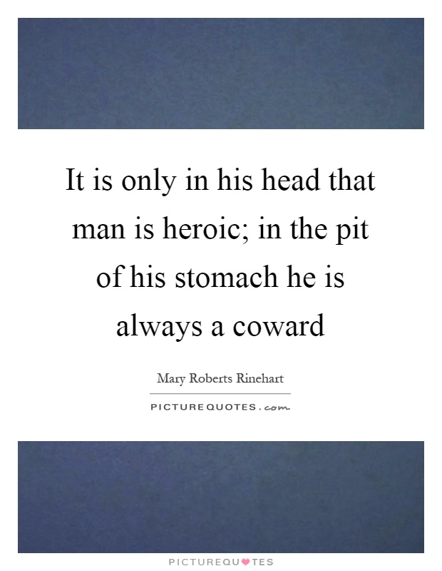 It is only in his head that man is heroic; in the pit of his stomach he is always a coward Picture Quote #1