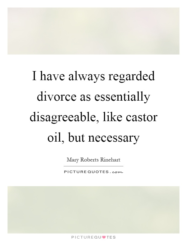 I have always regarded divorce as essentially disagreeable, like castor oil, but necessary Picture Quote #1