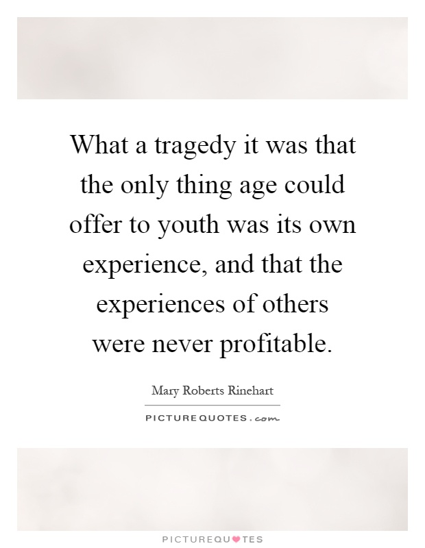 What a tragedy it was that the only thing age could offer to youth was its own experience, and that the experiences of others were never profitable Picture Quote #1