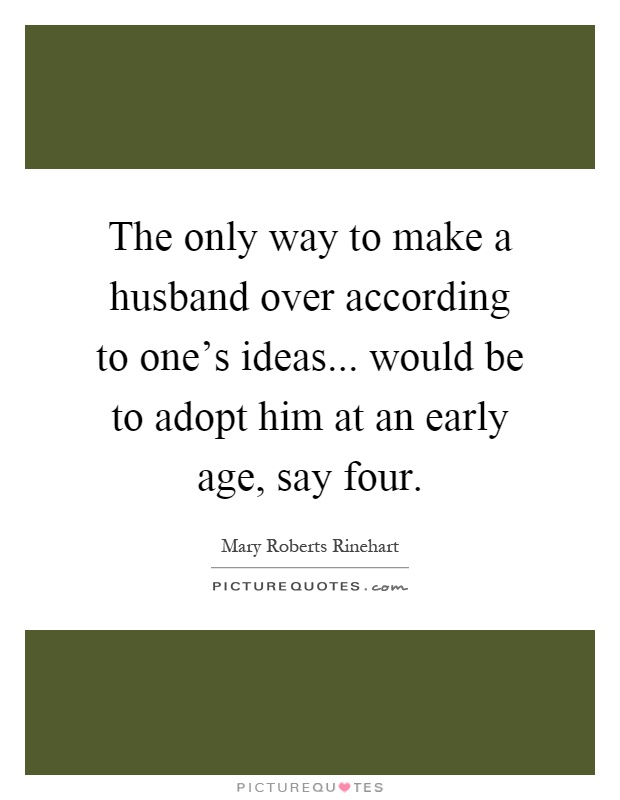 The only way to make a husband over according to one's ideas... would be to adopt him at an early age, say four Picture Quote #1