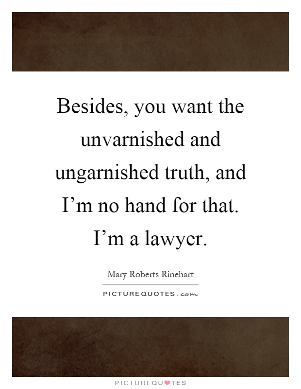 Besides, you want the unvarnished and ungarnished truth, and I'm no hand for that. I'm a lawyer Picture Quote #1