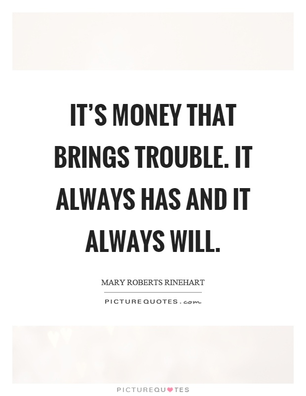 It's money that brings trouble. It always has and it always will Picture Quote #1