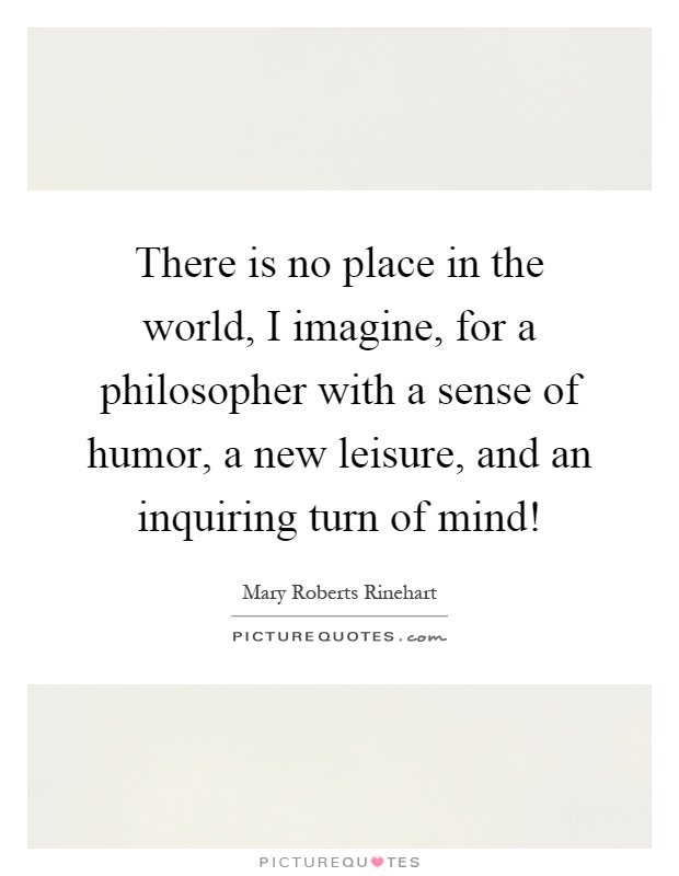 There is no place in the world, I imagine, for a philosopher with a sense of humor, a new leisure, and an inquiring turn of mind! Picture Quote #1