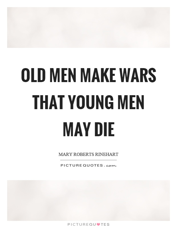 Old men make wars that young men may die Picture Quote #1