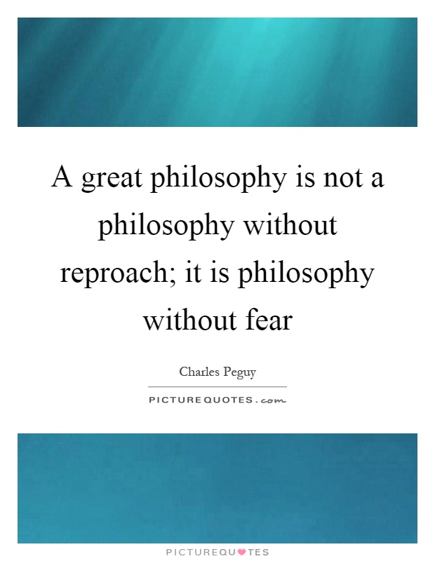 A great philosophy is not a philosophy without reproach; it is philosophy without fear Picture Quote #1