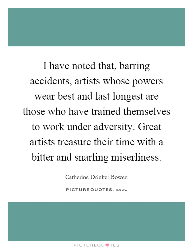 I have noted that, barring accidents, artists whose powers wear best and last longest are those who have trained themselves to work under adversity. Great artists treasure their time with a bitter and snarling miserliness Picture Quote #1