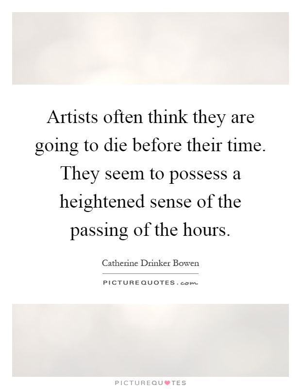 Artists often think they are going to die before their time. They seem to possess a heightened sense of the passing of the hours Picture Quote #1