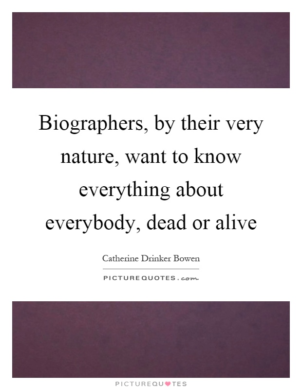 Biographers, by their very nature, want to know everything about everybody, dead or alive Picture Quote #1