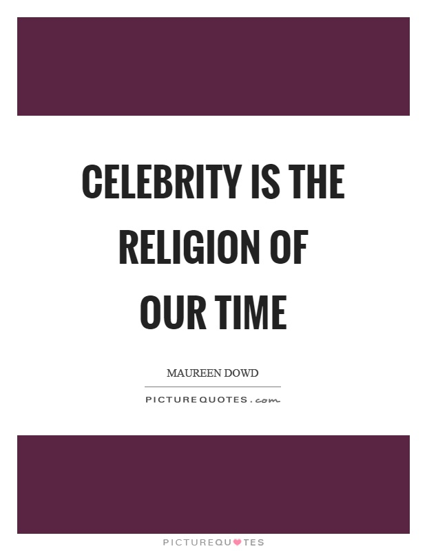 Celebrity is the religion of our time Picture Quote #1