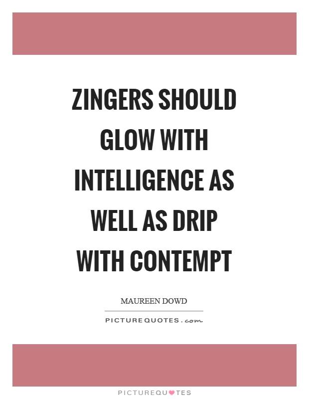 Zingers should glow with intelligence as well as drip with contempt Picture Quote #1