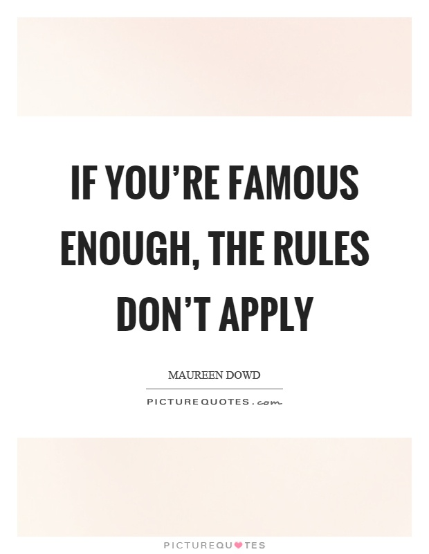 If you're famous enough, the rules don't apply Picture Quote #1