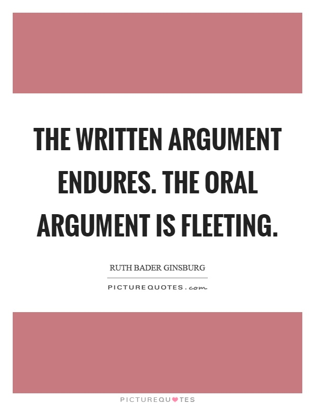 The written argument endures. The oral argument is fleeting Picture Quote #1