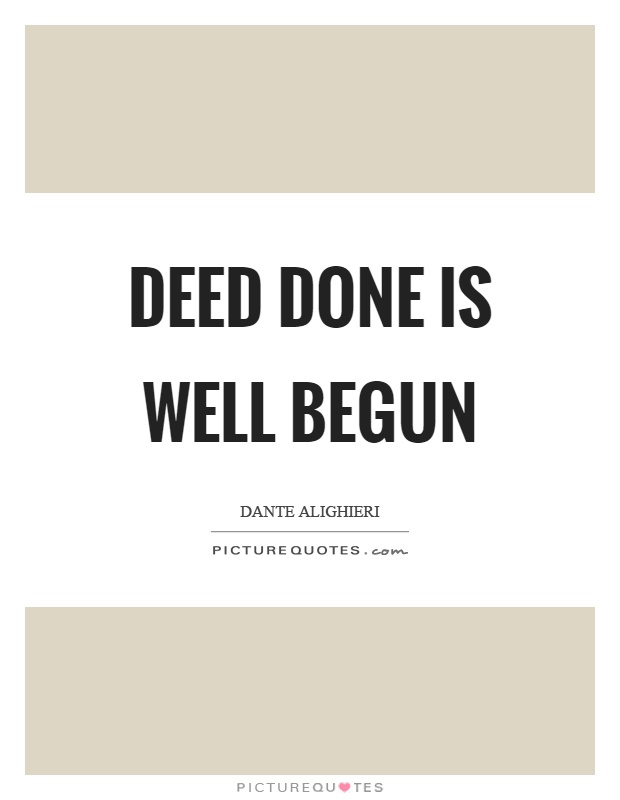 Deed done is well begun Picture Quote #1