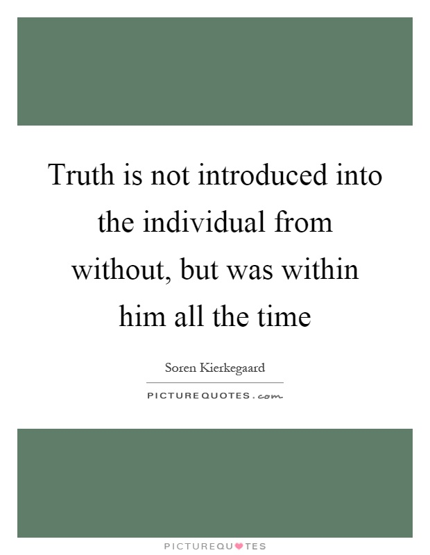 Truth is not introduced into the individual from without, but was within him all the time Picture Quote #1