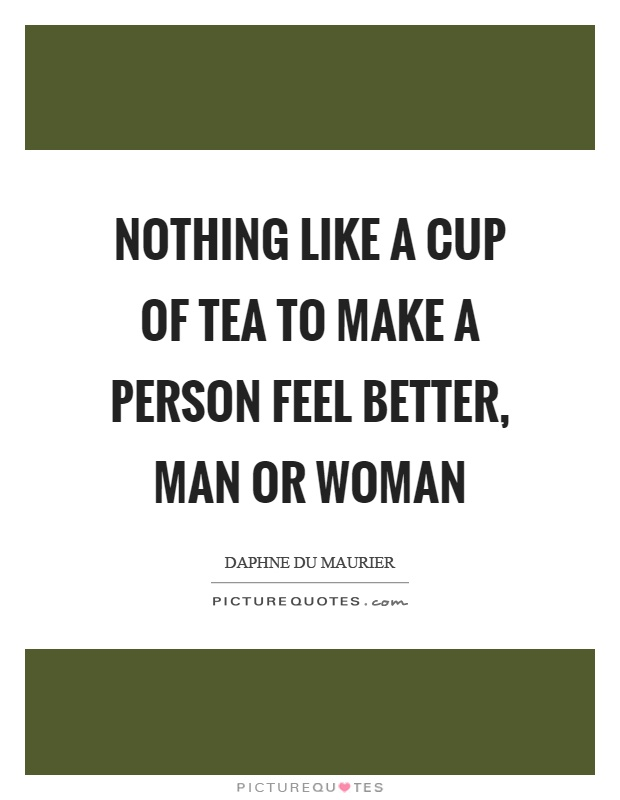 Nothing like a cup of tea to make a person feel better, man or woman Picture Quote #1