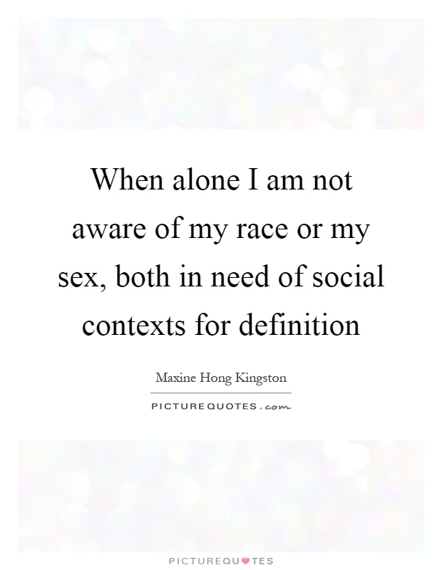 When alone I am not aware of my race or my sex, both in need of social contexts for definition Picture Quote #1