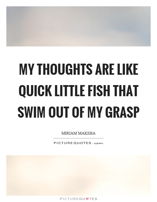 My thoughts are like quick little fish that swim out of my grasp Picture Quote #1
