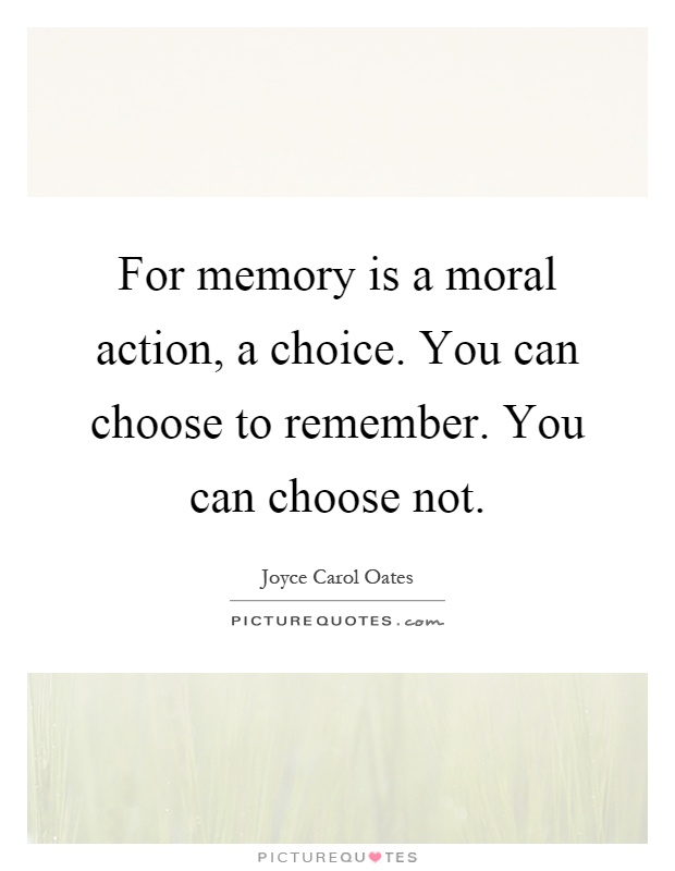 For memory is a moral action, a choice. You can choose to remember. You can choose not Picture Quote #1