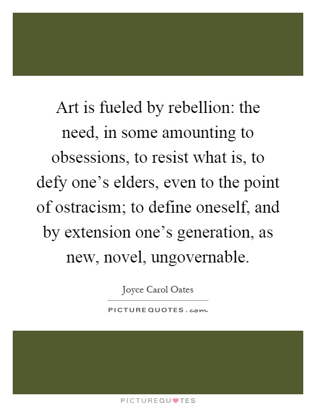 Art is fueled by rebellion: the need, in some amounting to obsessions, to resist what is, to defy one's elders, even to the point of ostracism; to define oneself, and by extension one's generation, as new, novel, ungovernable Picture Quote #1