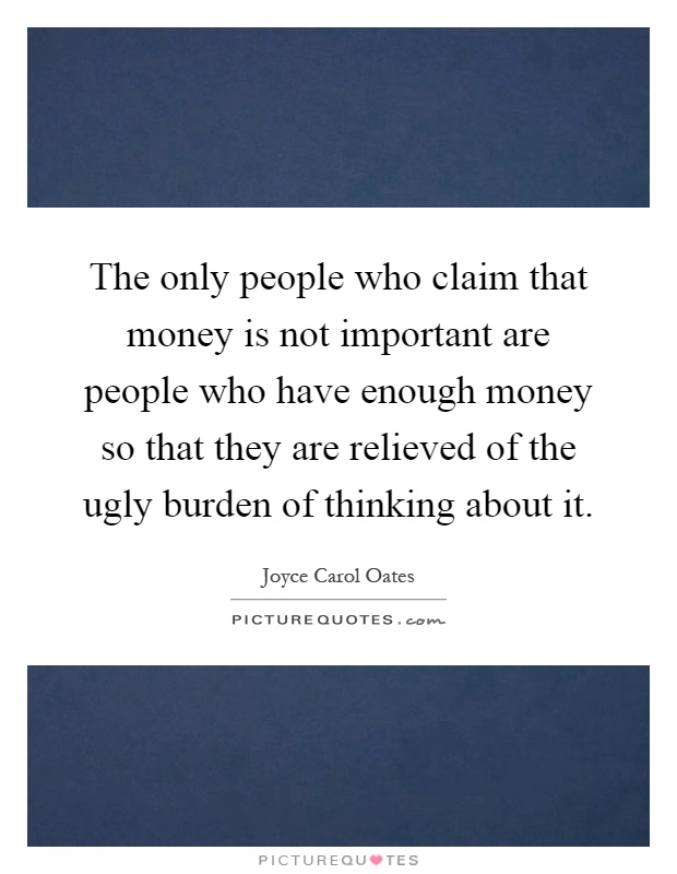 The only people who claim that money is not important are people who have enough money so that they are relieved of the ugly burden of thinking about it Picture Quote #1