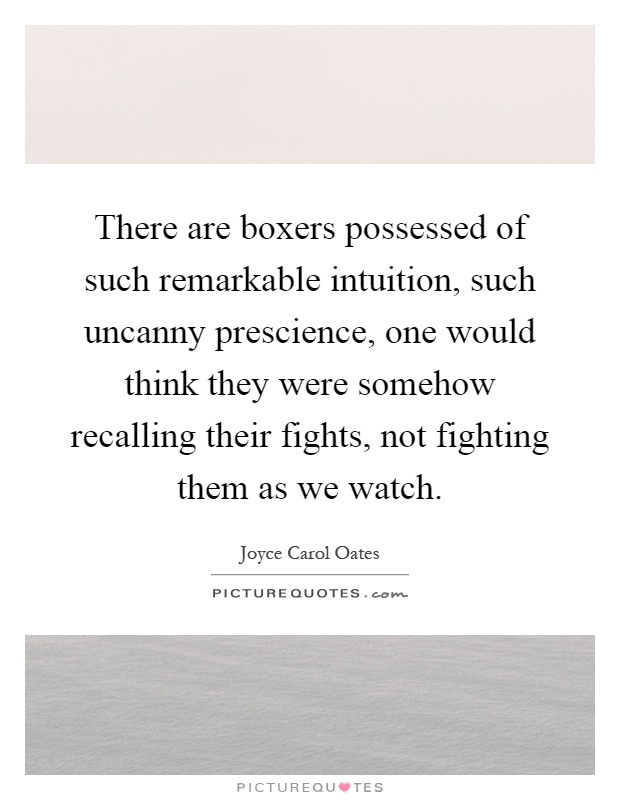 There are boxers possessed of such remarkable intuition, such uncanny prescience, one would think they were somehow recalling their fights, not fighting them as we watch Picture Quote #1