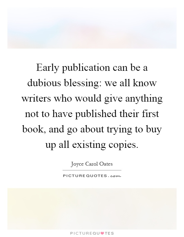 Early publication can be a dubious blessing: we all know writers who would give anything not to have published their first book, and go about trying to buy up all existing copies Picture Quote #1