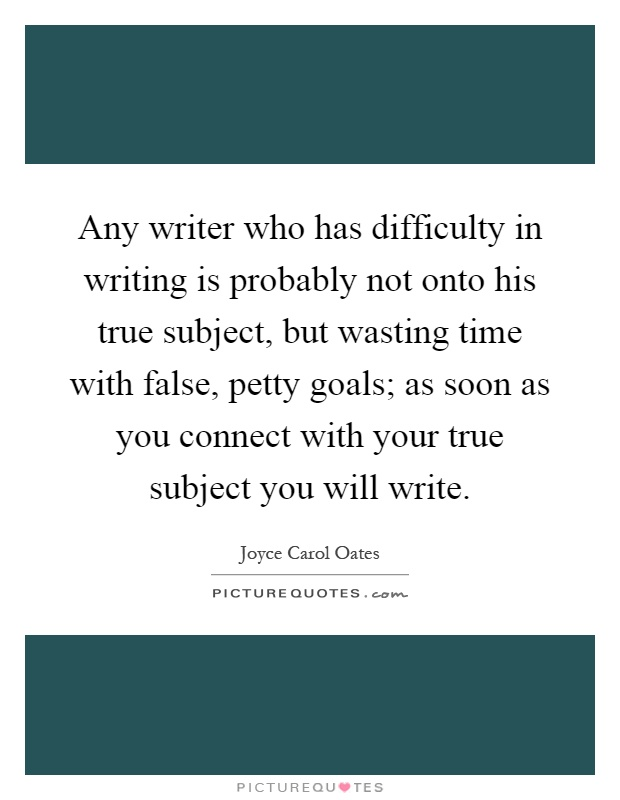 Any writer who has difficulty in writing is probably not onto his true subject, but wasting time with false, petty goals; as soon as you connect with your true subject you will write Picture Quote #1