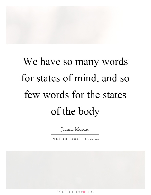We have so many words for states of mind, and so few words for the states of the body Picture Quote #1