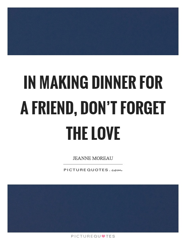 In making dinner for a friend, don't forget the love Picture Quote #1