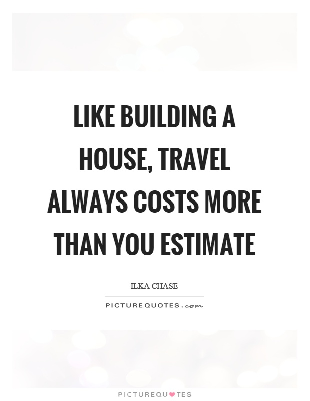 Like building a house, travel always costs more than you estimate Picture Quote #1