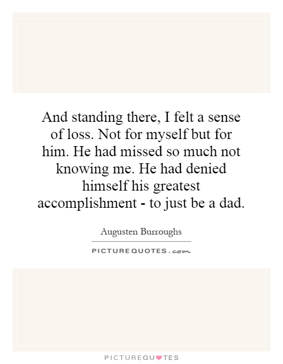 And standing there, I felt a sense of loss. Not for myself but for him. He had missed so much not knowing me. He had denied himself his greatest accomplishment - to just be a dad Picture Quote #1