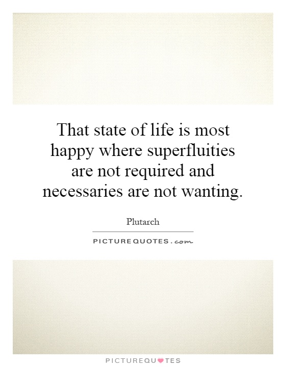 That state of life is most happy where superfluities are not required and necessaries are not wanting Picture Quote #1