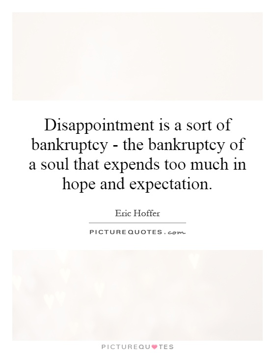 Disappointment is a sort of bankruptcy - the bankruptcy of a soul that expends too much in hope and expectation Picture Quote #1