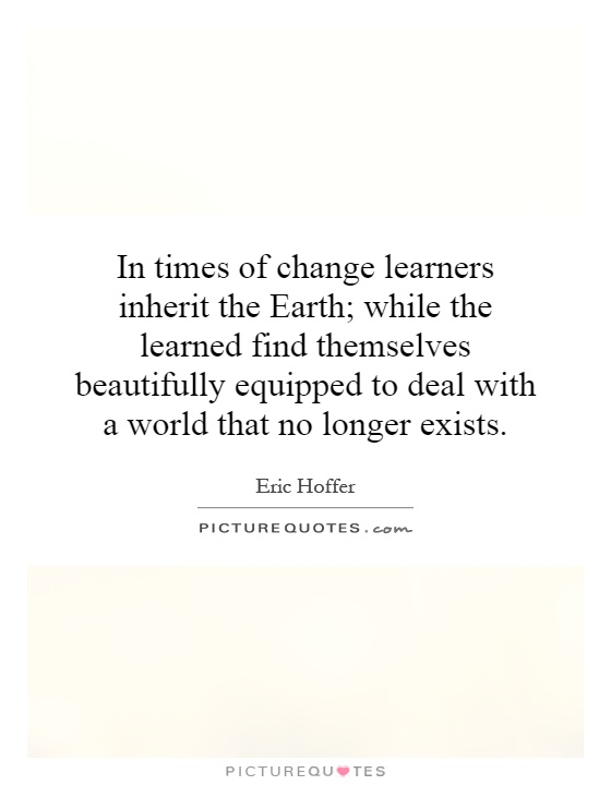 In times of change learners inherit the Earth; while the learned find themselves beautifully equipped to deal with a world that no longer exists Picture Quote #1
