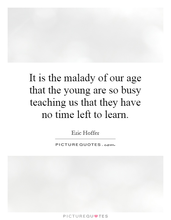 It is the malady of our age that the young are so busy teaching us that they have no time left to learn Picture Quote #1