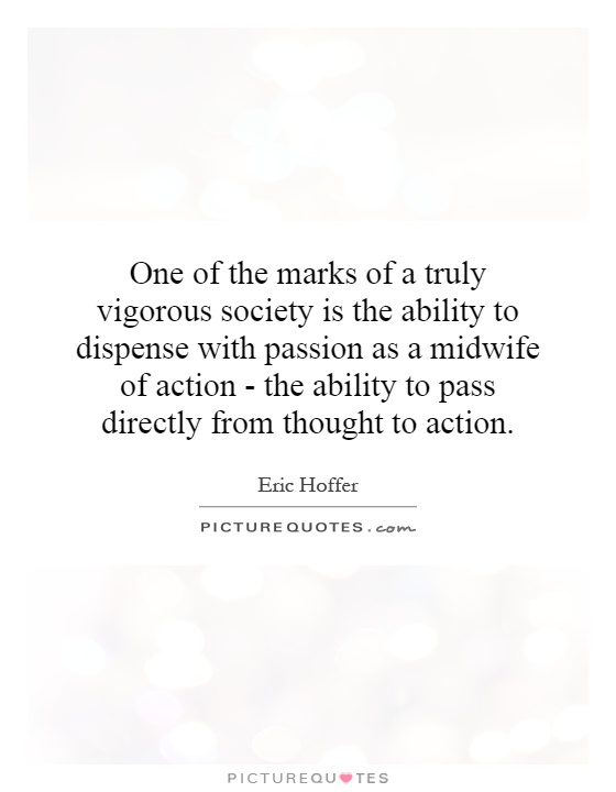 One of the marks of a truly vigorous society is the ability to dispense with passion as a midwife of action - the ability to pass directly from thought to action Picture Quote #1