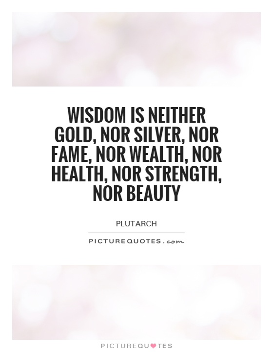 Wisdom is neither gold, nor silver, nor fame, nor wealth, nor health, nor strength, nor beauty Picture Quote #1