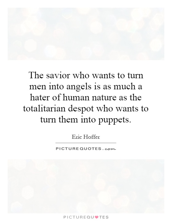 The savior who wants to turn men into angels is as much a hater of human nature as the totalitarian despot who wants to turn them into puppets Picture Quote #1