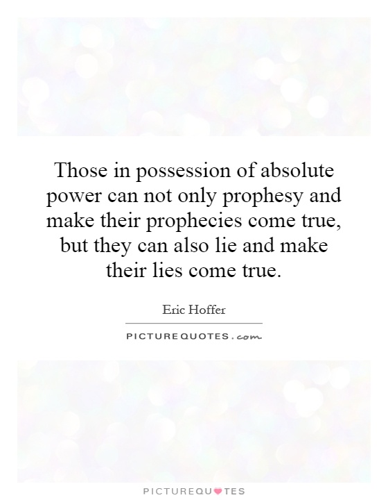 Those in possession of absolute power can not only prophesy and make their prophecies come true, but they can also lie and make their lies come true Picture Quote #1