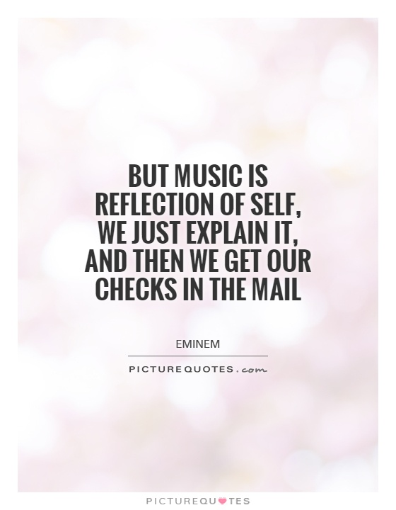 But music is reflection of self, we just explain it, and then we get our checks in the mail Picture Quote #1