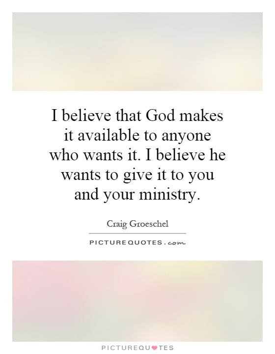 I believe that God makes it available to anyone who wants it. I believe he wants to give it to you and your ministry Picture Quote #1