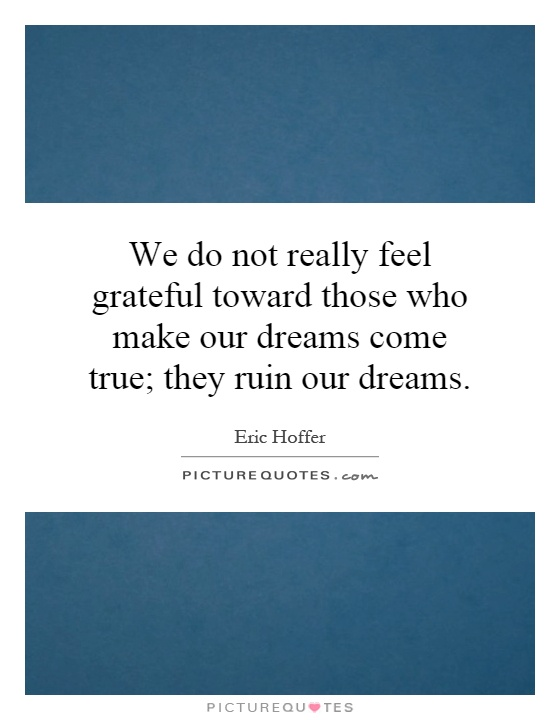 We do not really feel grateful toward those who make our dreams come true; they ruin our dreams Picture Quote #1