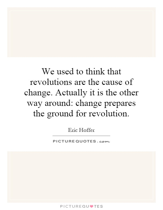 We used to think that revolutions are the cause of change. Actually it is the other way around: change prepares the ground for revolution Picture Quote #1
