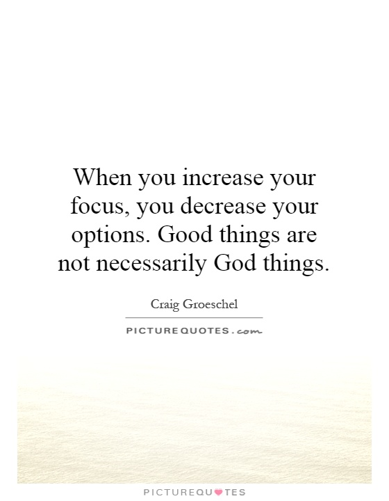 When you increase your focus, you decrease your options. Good things are not necessarily God things Picture Quote #1