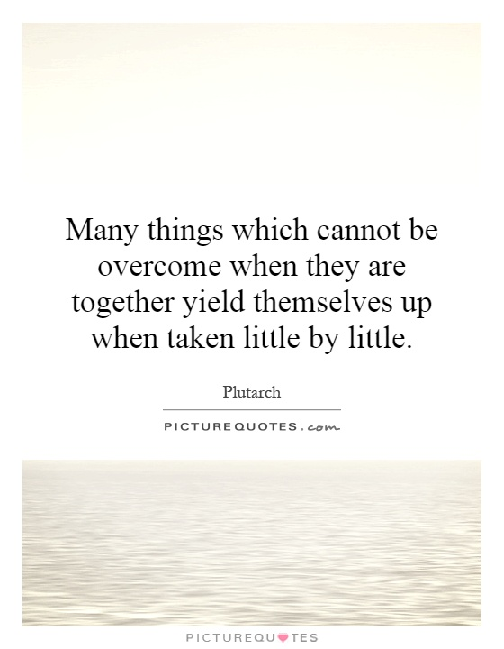Many things which cannot be overcome when they are together yield themselves up when taken little by little Picture Quote #1