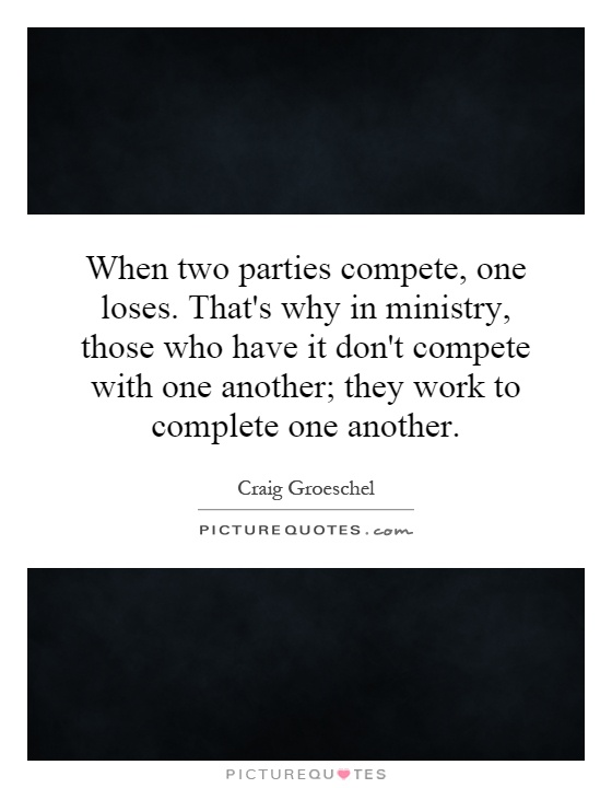 When two parties compete, one loses. That's why in ministry, those who have it don't compete with one another; they work to complete one another Picture Quote #1