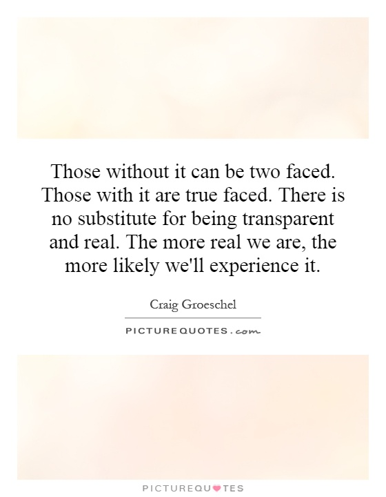Those without it can be two faced. Those with it are true faced. There is no substitute for being transparent and real. The more real we are, the more likely we'll experience it Picture Quote #1