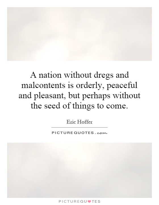 A nation without dregs and malcontents is orderly, peaceful and pleasant, but perhaps without the seed of things to come Picture Quote #1