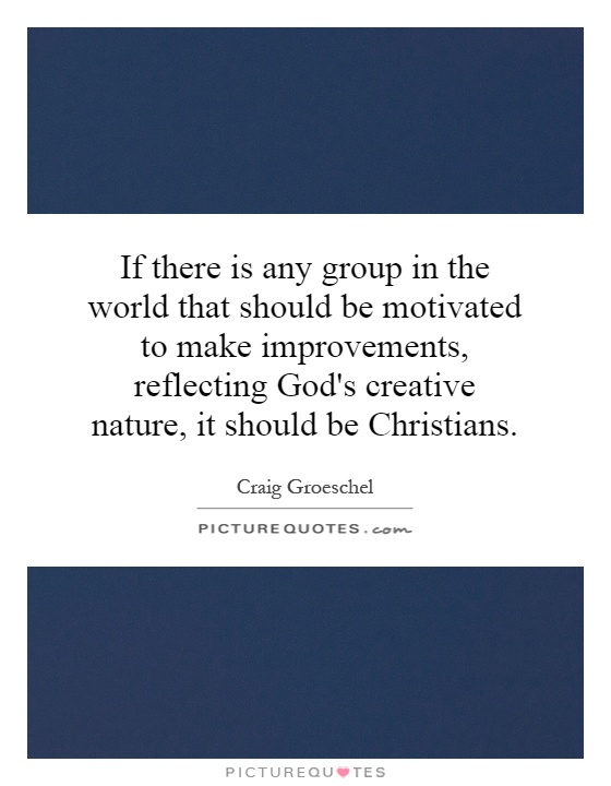 If there is any group in the world that should be motivated to make improvements, reflecting God's creative nature, it should be Christians Picture Quote #1